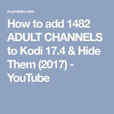 How to add 1482 ADULT CHANNELS to Kodi 17.4 & Hide Them (2017) - YouTube