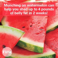 Watermelon to shed belly fat.  2 cups daily for 2 wks.  Up to 4pds lost in 2wks.