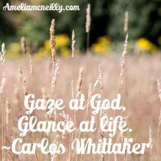 """""""Gaze at God, glance at life."""" ~Carlos Whittaker"""