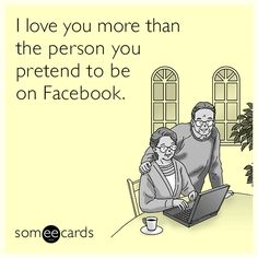 I love you more than the person you pretend to be on Facebook.