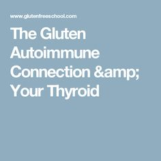 The Gluten Autoimmune Connection & Your Thyroid