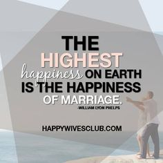 """""""The highest happiness on earth is the happiness of marriage."""" -William Lyon Phelps"""