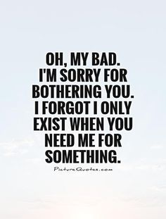 Oh, my bad. I'm sorry for bothering you. I forgot I only exist when you need me for something. #PictureQuotes