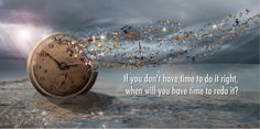 If you don't have time to do it right, when will you have time to redo it?
