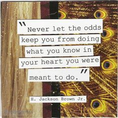 Inspirational Quotes: Never let the odds keep you from doing what you know in your heart you were meant to do. Top Inspirational Quotes Quote Description Never let the odds keep. Great Quotes, Quotes To Live By, Inspirational Quotes, Amazing Quotes, Motivational Quotes, Meaningful Quotes, Words Quotes, Wise Words, Sayings