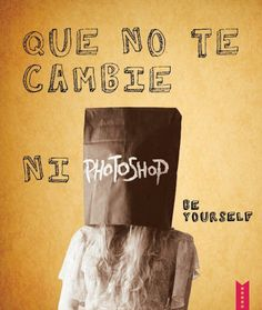 Que no te cambie ni photoshop. Be Yourself.