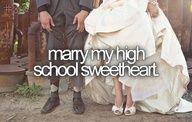 Marry my highschool sweetheart.