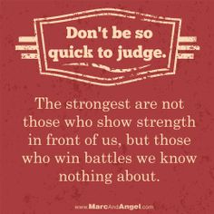 Don't judge before you know. – We tend to judge others by their looks and behavior, and ourselves by our intentions and ideals.  Do your best to judge less and love more. We all have our own unique path and feelings. When you judge another, you do not define them, you define yourself. - via: http://www.marcandangel.com/2014/02/19/20-things-that-belong-on-everyones-to-dont-list/