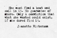 She must find a boat and sail in it. No guarantee of shore. Only a conviction that what she wanted could exist, is she dared find it. - Jeanette Winterson, Oranges are Not the Only Fruit Great Quotes, Quotes To Live By, Inspirational Quotes, Time Quotes, Random Quotes, Amazing Quotes, Book Quotes, Love Words, Beautiful Words