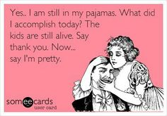 YES .. I AM STILL IN MY PAJAMAS ...