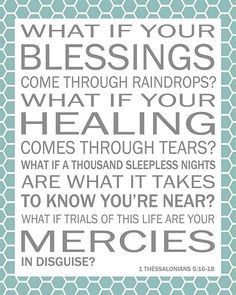 What if your blessings come through raindrops? What if your healing comes through tears? What if a thousand sleepless nights are what it takes to know you're near? What if trials of this life are your mercies in disguise? 1 Thessalonians 5:16-18
