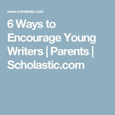 6 Ways to Encourage Young Writers | Parents | Scholastic.com