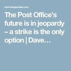 The Post Office's future is in jeopardy – a strike is the only option | Dave…