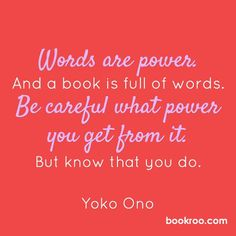 """Words are power. And a book is full of words. Be careful what power you get from it. But know that you do."" #YokoOno #quote #bookquote #books #read #literate #storytime #bookworm #love #inspiration #motivation"