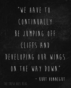 """We have to continually be jumping off cliffs and developing our wings on the way down."" #quote #wings fresh hues 