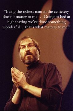"""Being the richest man in the cemetery doesn't matter to me … Going to bed at night saying we've done something wonderful… that's what matters to me."" [The Wall Street Journal, May 25, 1993]    Steve Jobs"