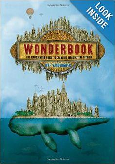 Wonderbook: The Illustrated Guide to Creating Imaginative Fiction: Jeff VanderMeer, Jeremy Zerfoss *