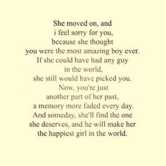 She moved on and I feel sorry for you she thought you were the most amazing guy in the world and one day she'll find the one who truly does love her back