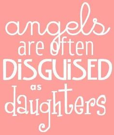 """Angels are often disguised as daughters"" quote"