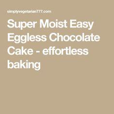 Super Moist Easy Eggless Chocolate Cake - effortless baking