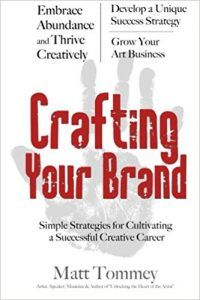 Crafting Your Brand: Simple Strategies for Cultivating a Successful Creative Career by Matt Tommey is packed with practical advice on how to grow your art business, simple steps marketing your art, information on how to sell your art and go from a starving artist to a thriving artist.