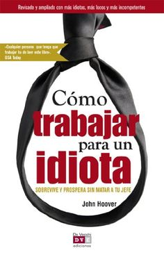 Amazon.com: Cómo trabajar para un idiota (Spanish Edition) eBook: Hoover, John: Kindle Store - De Vecchi Ediciones - DVE - Editorial Devecchi - DVE Publishing - DVE Ediciones