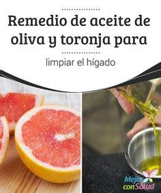 Remedio de aceite de oliva y toronja para limpiar el hígado  Por sus múltiples funciones en el organismo, el hígado desempeña un papel muy importante para la salud humana.