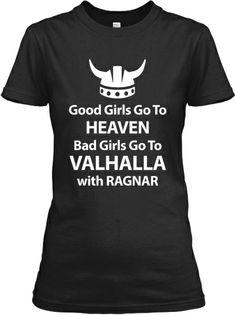 Girls Go To Heaven. Bad Girls Go To VALHALLA with Ragnar T-shirt #vikings La necesito. Que un alma caritativa me la regale