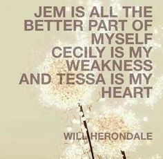 Jem is all the better part of myself, Cecily is my weakness, and Tessa is my heart