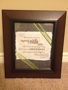 "Wedding gift idea! Frame one of their favorite quotes with layers of scrapbook paper and ribbon. ""Some stories don't have a clear beginning, middle, and end. Life is about not knowing, having to chance, taking the moment and making the best of it, without knowing what's going to happen next. Delicious ambiguity."""