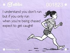 I understand you don't run but if you only run when you're being chased EXPECT TO GET CAUGHT!
