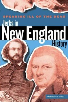 Speaking Ill of the Dead: Jerks in New England History by Matthew P. Mayo - Features twenty short biographies of nefarious characters, from Charles W. Morse, serial monopolist, cheat, liar, and swindler, to Emeline Meaker & Mary Rogers, otherwise known as the Lady Killers.
