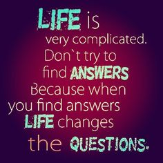 #Life Is Very #Complicated, Don't Try To Find #Answers. Because When You Find Answers, Life #Changes The #Questions. #QuoteoftheDay #MotivationalQuotes #Success #Quote #Quotes #Inspiration #InspirationalQuotes #Inspirational #Inspire #Lesson #Lessons #Mistake #Remember #Try #Decision #Failure #Hustle #DontQuit #WordsofWisdom #SelfHelp #SelfImprovement #PositiveThinking