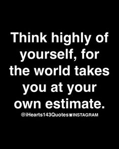 think highly of yourself, for the world takes you at your own estimate.