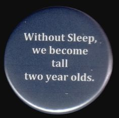 without sleep, we become tall two-year olds