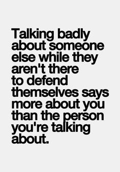 """Talking badly about someone while they are not there to defend themselves says more about you than the person you are talking about."""