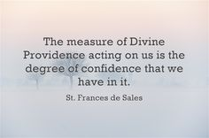 The measure of Divine Providence acting on us is the degree of...