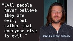 """""""Evil people never believe they are evil, but rather that everyone else is evil."""" — David Foster Wallace, Infinite Jest"""