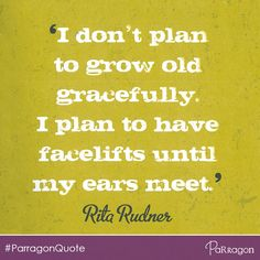 """""""I don't plan to grow old gracefully. I plan to have facelifts until my ears meet."""" - Rita Rudner @ParragonQuote #Oldies #Funny #Quote"""