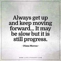 Life Quote: Always get up and keep moving forward... It may be slow but it is still progress. - Diana Morrow