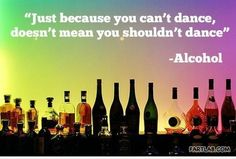 Alcohol makes you dance