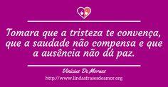 Tomara que a tristeza te convença, que a saudade não compensa e que a ausência não dá paz. http://www.lindasfrasesdeamor.org/autor/vinicius-de-moraes