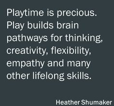 """Playtime is Precious. Play Builds Brain Pathways for Thinking, Creativity, Flexibility, Empathy and Many Other Lifelong Skills."" ~Heather Shumaker~"
