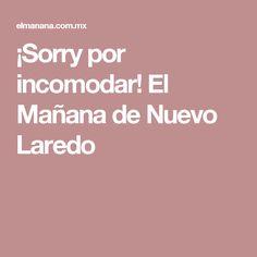 ¡Sorry por incomodar! El Mañana de Nuevo Laredo