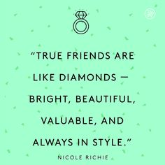 True friends are like diamonds - bright, beautiful, valuable, and always in style.