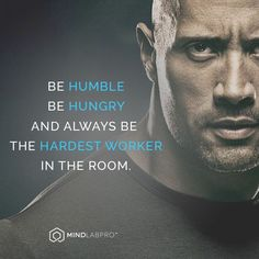 Be humble, be hungry and Always be the hardest worker in the room...  -TheRock