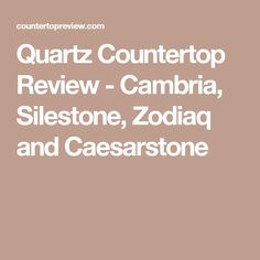 Quartz Countertop Review - Cambria, Silestone, Zodiaq and Caesarstone