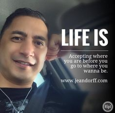 Life is: Accepting where you are before you go where you wanna be.   www.jeandorff.com  #lifeis #empowerment #lifecoach #empowermentcoach #jeandorff