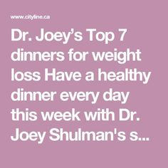 Dr. Joey's Top 7 dinners for weight loss Have a healthy dinner every day this week with Dr. Joey Shulman's seven favourite recipes!