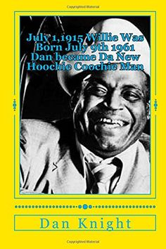 July 1,1915 Willie Was Born July 9th 1961 Dan became Da New  Hoochie Coochie Man: Willie Dixon's Nephew Author at 2014 Blues Fest (My Uncle wrote a song everyday I write a book daily) (Volume 1) by Poet Dan Edward Knight Sr. http://www.amazon.com/dp/1500200425/ref=cm_sw_r_pi_dp_LLFIub1HJK0KM